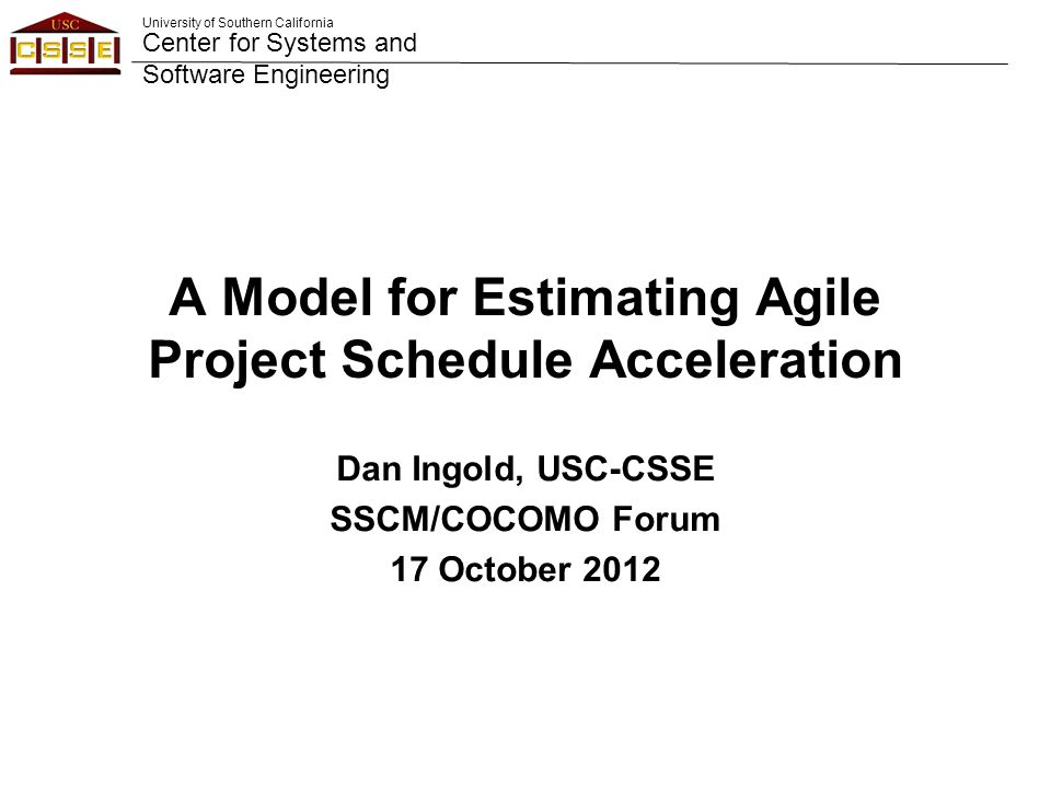 University of Southern California Center for Systems and Software Engineering A Model for Estimating Agile Project Schedule Acceleration Dan Ingold, USC-CSSE SSCM/COCOMO Forum 17 October 2012