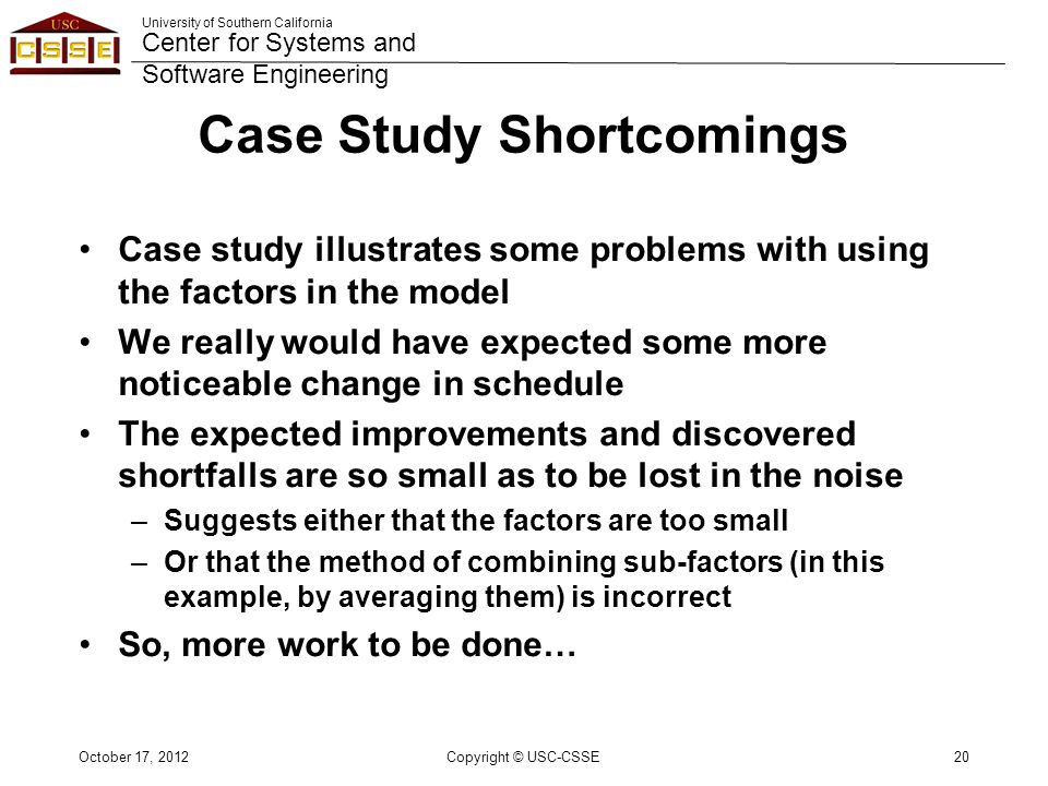 University of Southern California Center for Systems and Software Engineering Case Study Shortcomings Case study illustrates some problems with using the factors in the model We really would have expected some more noticeable change in schedule The expected improvements and discovered shortfalls are so small as to be lost in the noise –Suggests either that the factors are too small –Or that the method of combining sub-factors (in this example, by averaging them) is incorrect So, more work to be done… October 17, 2012Copyright © USC-CSSE20