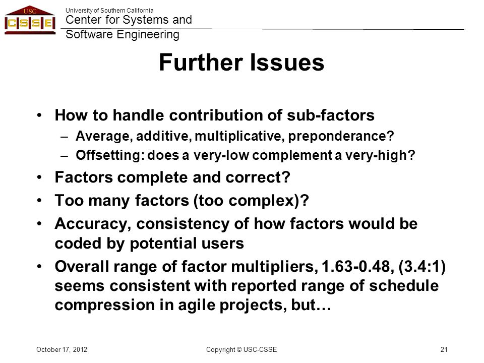 University of Southern California Center for Systems and Software Engineering Further Issues How to handle contribution of sub-factors –Average, additive, multiplicative, preponderance.