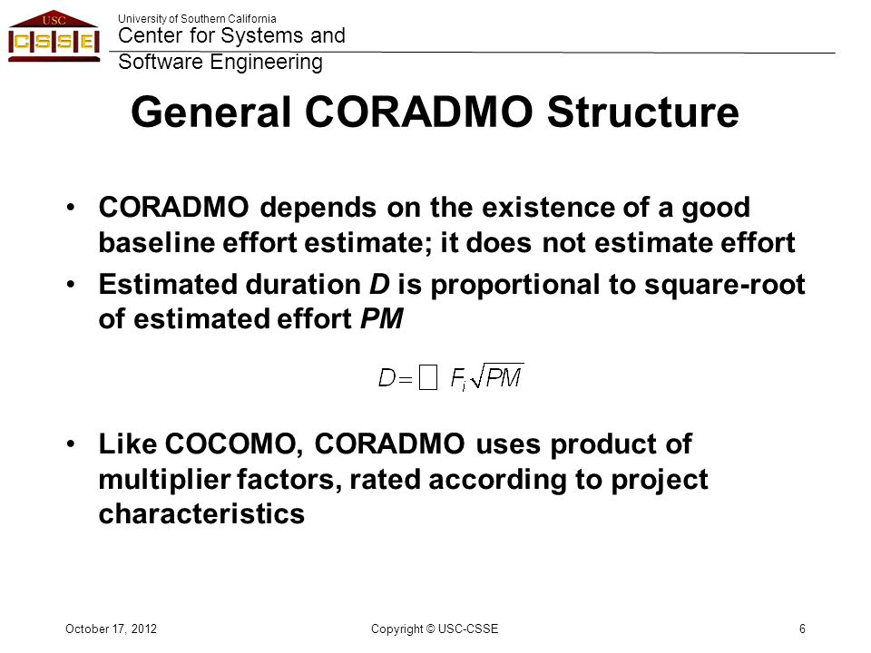 University of Southern California Center for Systems and Software Engineering General CORADMO Structure CORADMO depends on the existence of a good baseline effort estimate; it does not estimate effort Estimated duration D is proportional to square-root of estimated effort PM Like COCOMO, CORADMO uses product of multiplier factors, rated according to project characteristics October 17, 2012Copyright © USC-CSSE6
