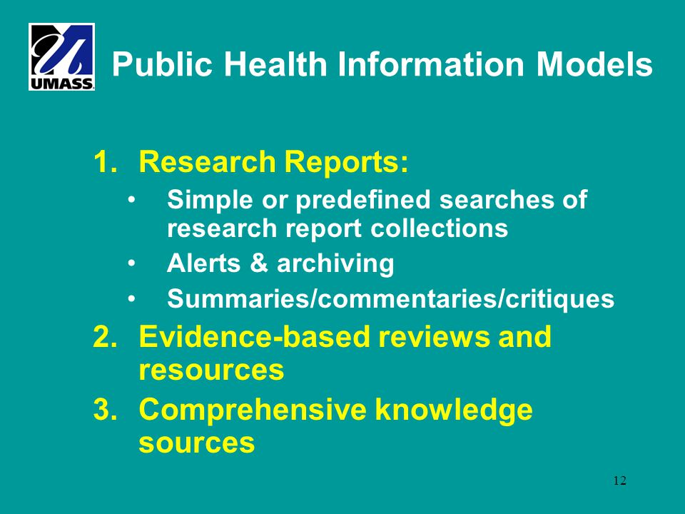 12 Public Health Information Models 1.Research Reports: Simple or predefined searches of research report collections Alerts & archiving Summaries/commentaries/critiques 2.Evidence-based reviews and resources 3.Comprehensive knowledge sources
