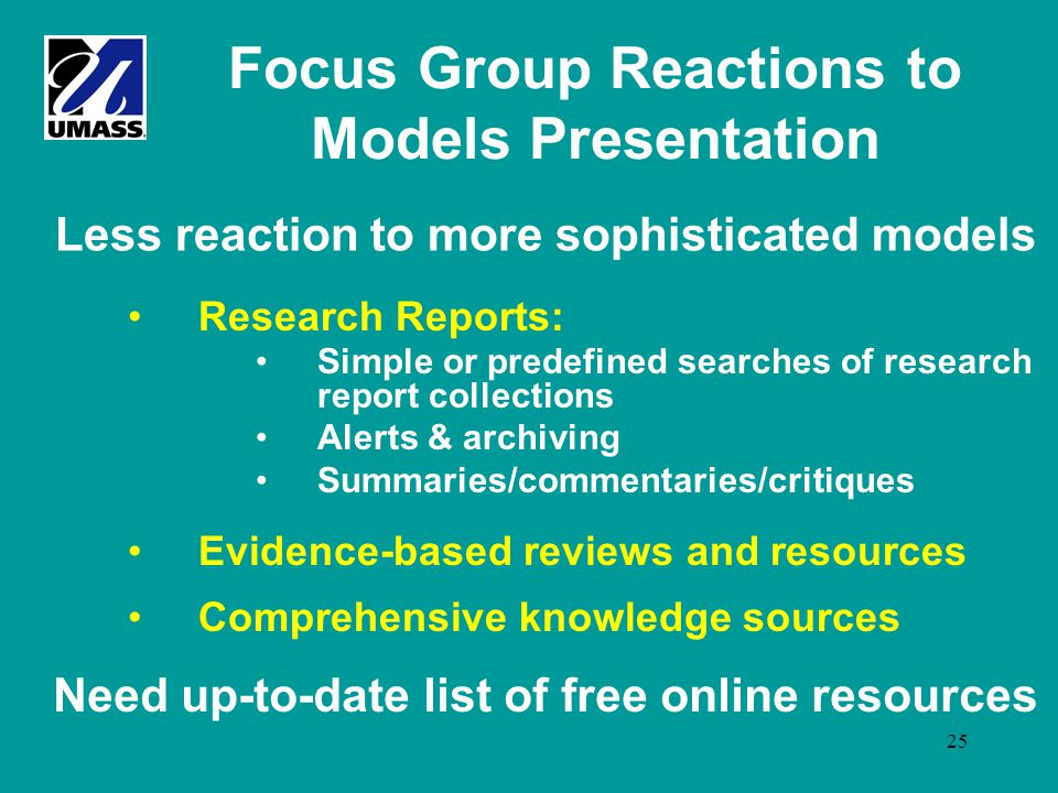 25 Focus Group Reactions to Models Presentation Research Reports: Simple or predefined searches of research report collections Alerts & archiving Summaries/commentaries/critiques Evidence-based reviews and resources Comprehensive knowledge sources Less reaction to more sophisticated models Need up-to-date list of free online resources