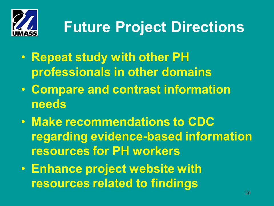 26 Future Project Directions Repeat study with other PH professionals in other domains Compare and contrast information needs Make recommendations to CDC regarding evidence-based information resources for PH workers Enhance project website with resources related to findings
