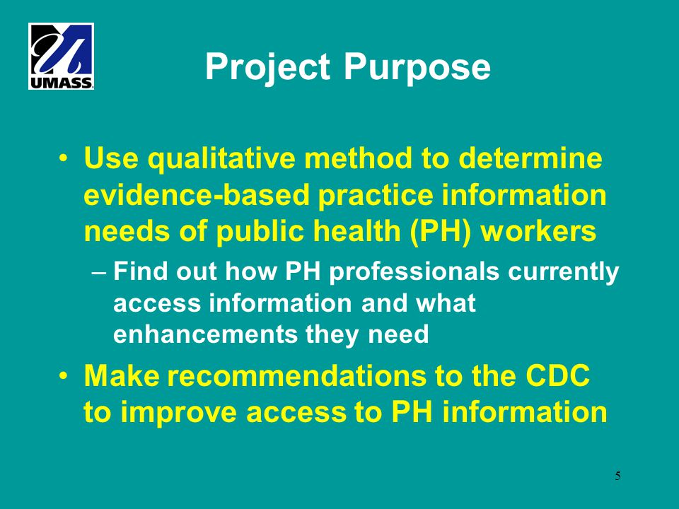 5 Project Purpose Use qualitative method to determine evidence-based practice information needs of public health (PH) workers –Find out how PH profess