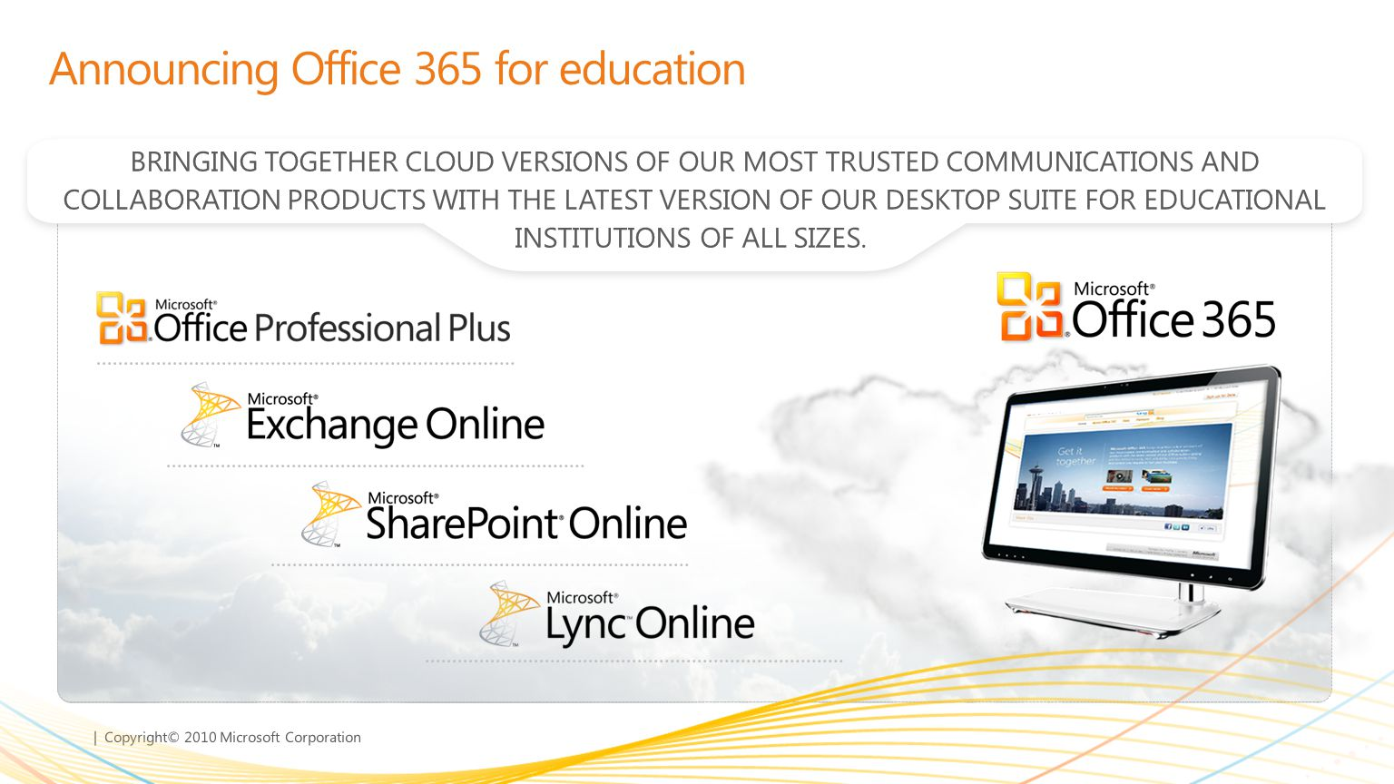 | Copyright© 2010 Microsoft Corporation Announcing Office 365 for education BRINGING TOGETHER CLOUD VERSIONS OF OUR MOST TRUSTED COMMUNICATIONS AND CO