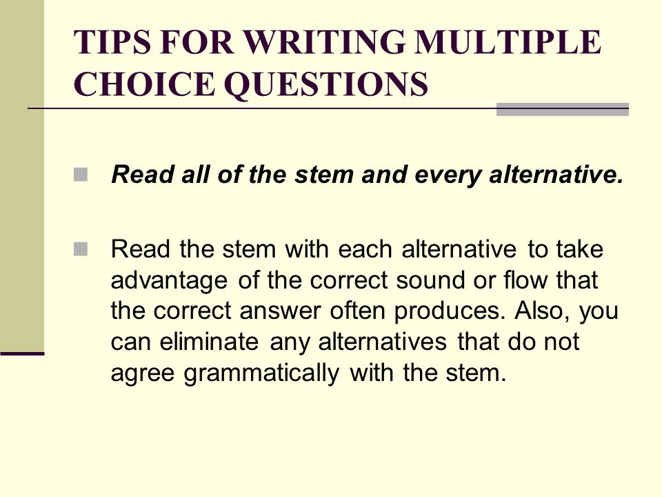 TIPS FOR WRITING MULTIPLE CHOICE QUESTIONS Read all of the stem and every alternative. Read the stem with each alternative to take advantage of the co