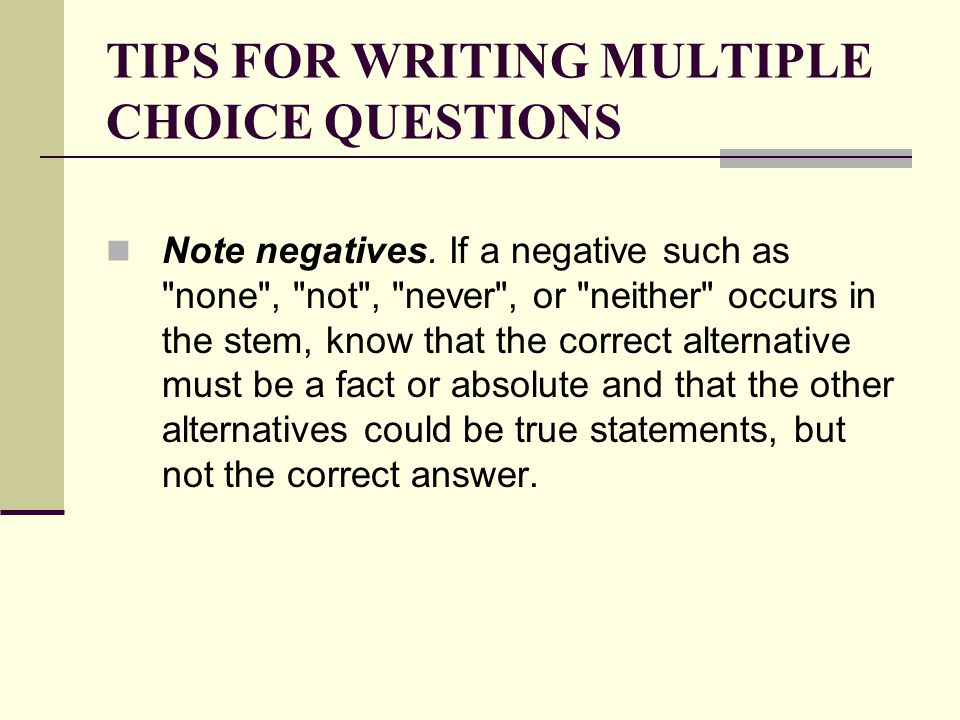 TIPS FOR WRITING MULTIPLE CHOICE QUESTIONS Note negatives. If a negative such as
