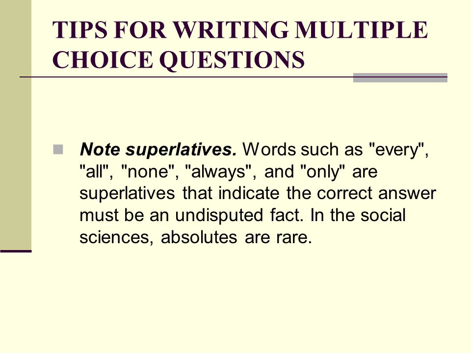 TIPS FOR WRITING MULTIPLE CHOICE QUESTIONS Note superlatives. Words such as