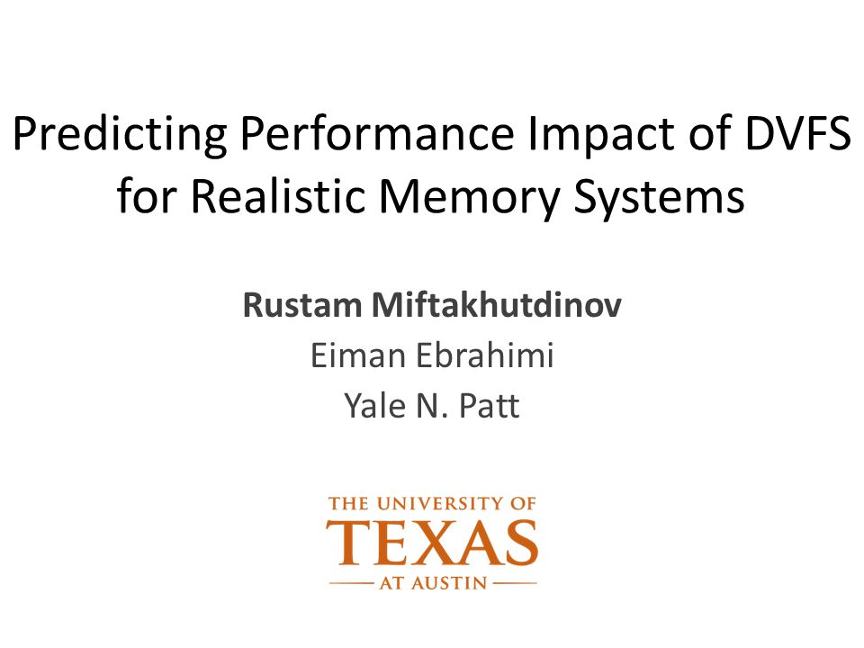 Predicting Performance Impact of DVFS for Realistic Memory Systems Rustam Miftakhutdinov Eiman Ebrahimi Yale N.