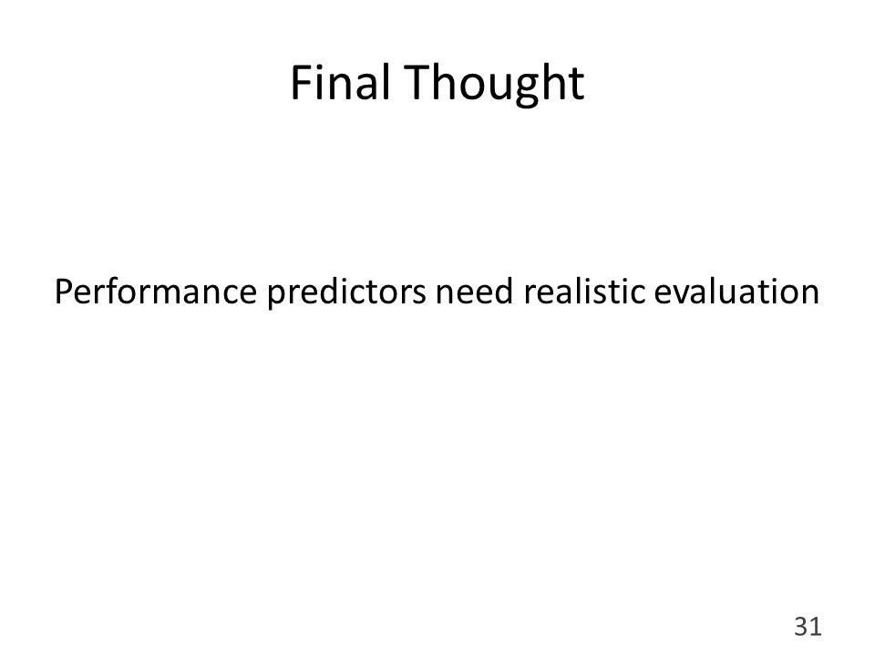 Final Thought Performance predictors need realistic evaluation 31
