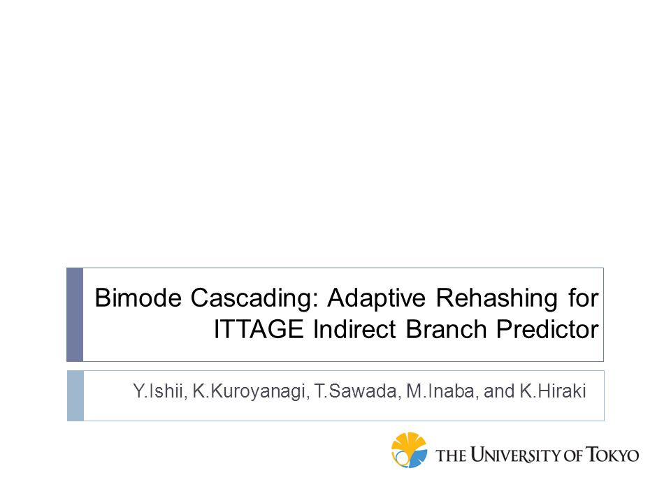 Bimode Cascading: Adaptive Rehashing for ITTAGE Indirect Branch Predictor Y.Ishii, K.Kuroyanagi, T.Sawada, M.Inaba, and K.Hiraki