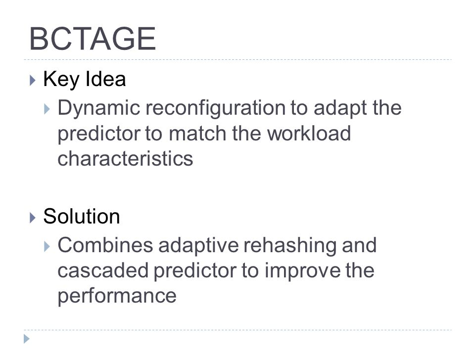 BCTAGE  Key Idea  Dynamic reconfiguration to adapt the predictor to match the workload characteristics  Solution  Combines adaptive rehashing and cascaded predictor to improve the performance