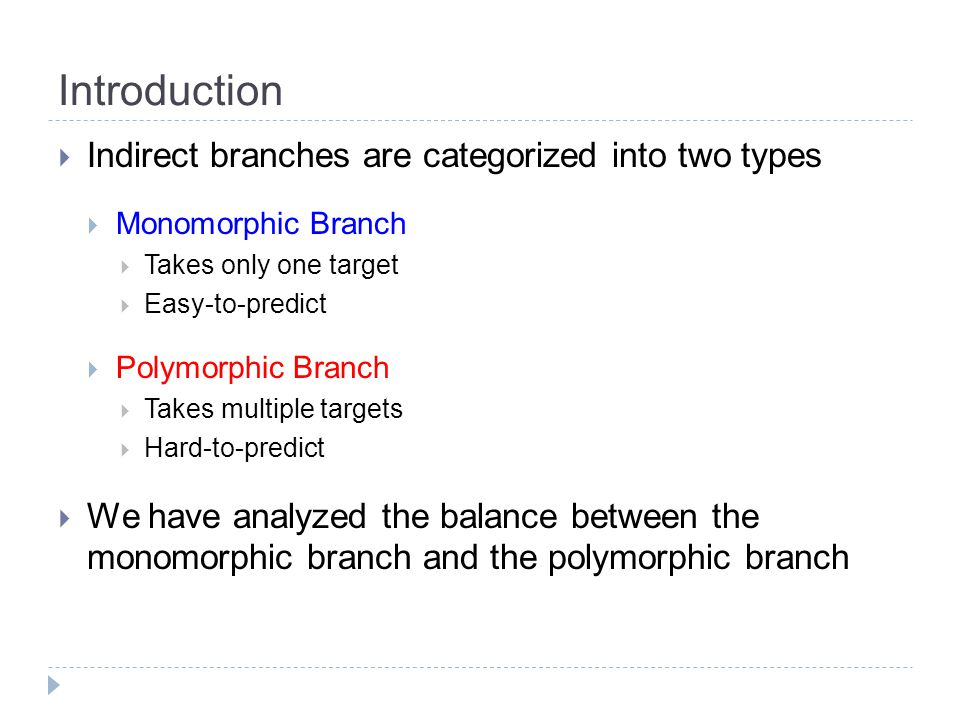 Introduction  Indirect branches are categorized into two types  Monomorphic Branch  Takes only one target  Easy-to-predict  Polymorphic Branch  Takes multiple targets  Hard-to-predict  We have analyzed the balance between the monomorphic branch and the polymorphic branch