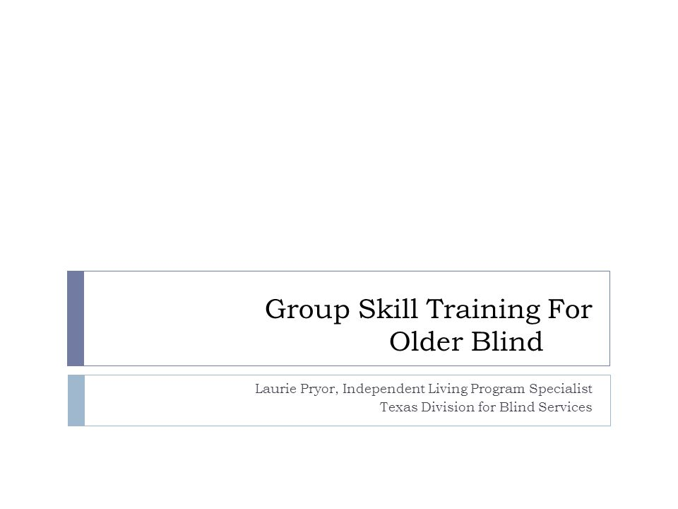 Group Skill Training For Older Blind Laurie Pryor, Independent Living Program Specialist Texas Division for Blind Services