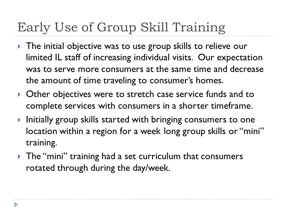 Early Use of Group Skill Training  The initial objective was to use group skills to relieve our limited IL staff of increasing individual visits. Our