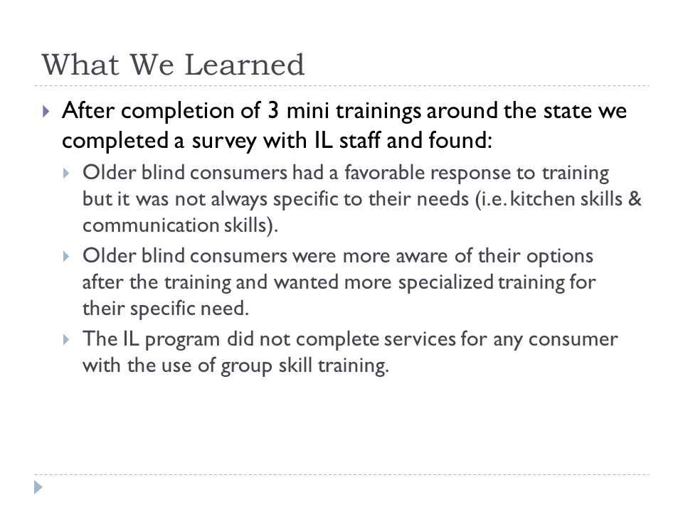 What We Learned  After completion of 3 mini trainings around the state we completed a survey with IL staff and found:  Older blind consumers had a f