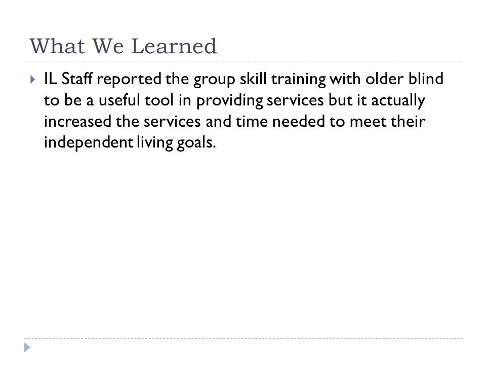 What We Learned  IL Staff reported the group skill training with older blind to be a useful tool in providing services but it actually increased the