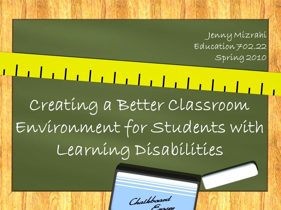 Jenny Mizrahi Education 702.22 Spring 2010 Creating a Better Classroom Environment for Students with Learning Disabilities