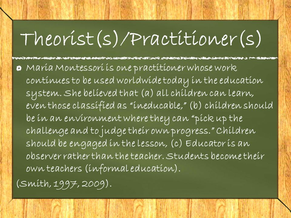Theorist(s)/Practitioner(s) Maria Montessori is one practitioner whose work continues to be used worldwide today in the education system.