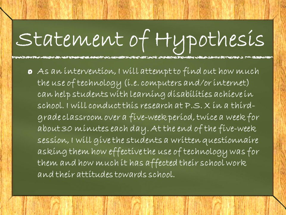 Statement of Hypothesis As an intervention, I will attempt to find out how much the use of technology (i.e.