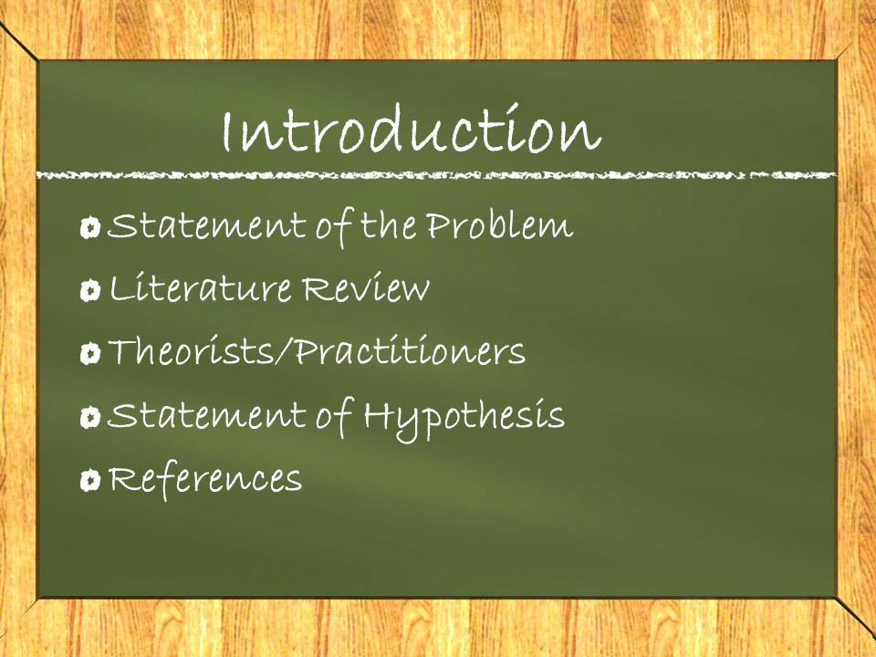 Introduction Statement of the Problem Literature Review Theorists/Practitioners Statement of Hypothesis References