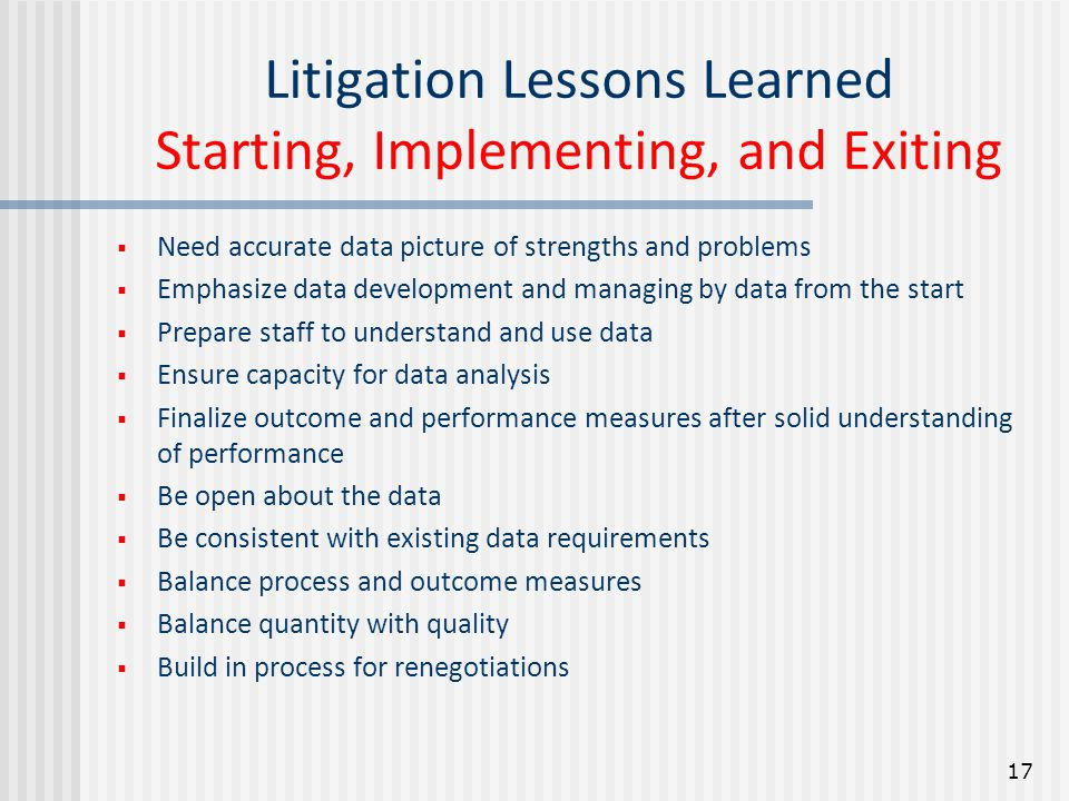 Litigation Lessons Learned Starting, Implementing, and Exiting  Need accurate data picture of strengths and problems  Emphasize data development and managing by data from the start  Prepare staff to understand and use data  Ensure capacity for data analysis  Finalize outcome and performance measures after solid understanding of performance  Be open about the data  Be consistent with existing data requirements  Balance process and outcome measures  Balance quantity with quality  Build in process for renegotiations 17