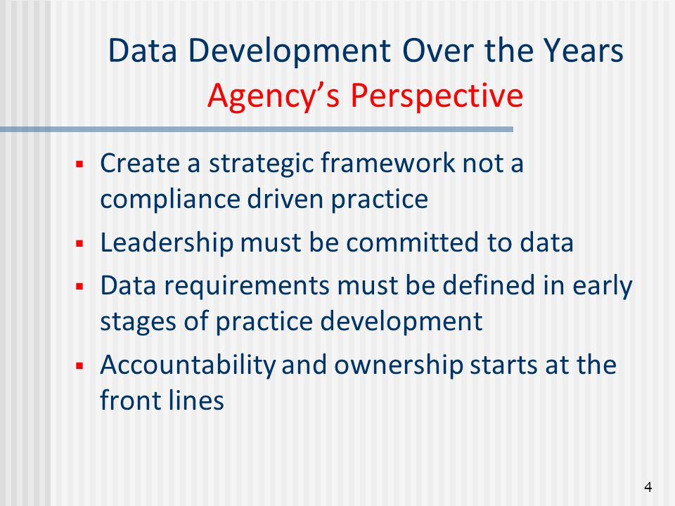 Data Development Over the Years Agency's Perspective  Create a strategic framework not a compliance driven practice  Leadership must be committed to data  Data requirements must be defined in early stages of practice development  Accountability and ownership starts at the front lines 4