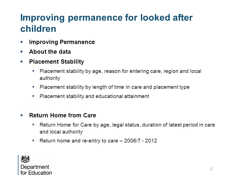 Improving permanence for looked after children  Improving Permanence  About the data  Placement Stability  Placement stability by age, reason for entering care, region and local authority  Placement stability by length of time in care and placement type  Placement stability and educational attainment  Return Home from Care  Return Home for Care by age, legal status, duration of latest period in care and local authority  Return home and re-entry to care – 2006/7 - 2012 2