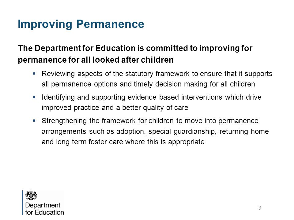 Improving Permanence The Department for Education is committed to improving for permanence for all looked after children  Reviewing aspects of the statutory framework to ensure that it supports all permanence options and timely decision making for all children  Identifying and supporting evidence based interventions which drive improved practice and a better quality of care  Strengthening the framework for children to move into permanence arrangements such as adoption, special guardianship, returning home and long term foster care where this is appropriate 3