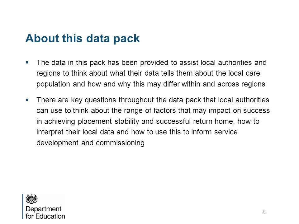 About this data pack  The data in this pack has been provided to assist local authorities and regions to think about what their data tells them about the local care population and how and why this may differ within and across regions  There are key questions throughout the data pack that local authorities can use to think about the range of factors that may impact on success in achieving placement stability and successful return home, how to interpret their local data and how to use this to inform service development and commissioning 5