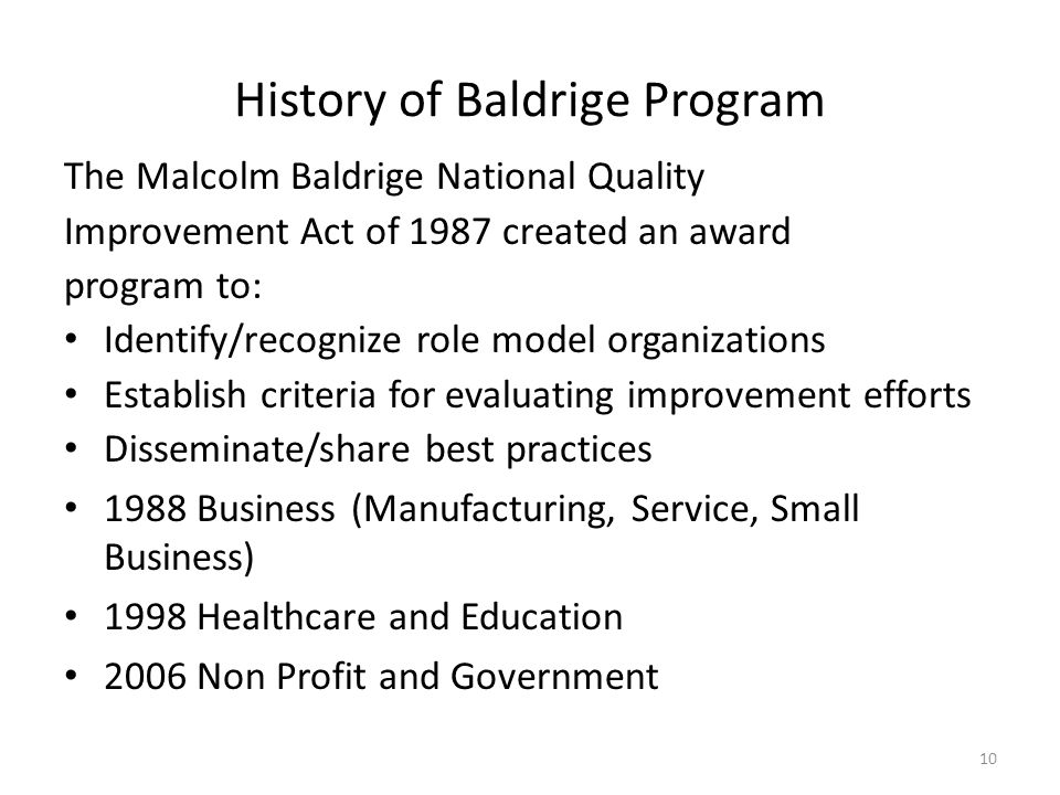 10 History of Baldrige Program The Malcolm Baldrige National Quality Improvement Act of 1987 created an award program to: Identify/recognize role mode