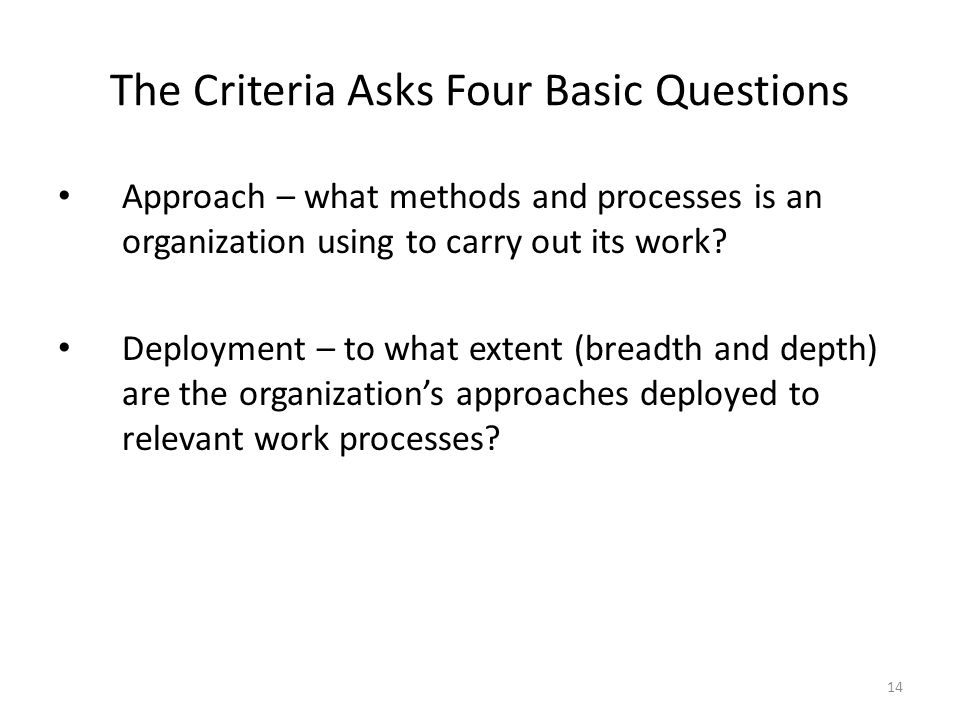 14 The Criteria Asks Four Basic Questions Approach – what methods and processes is an organization using to carry out its work? Deployment – to what e