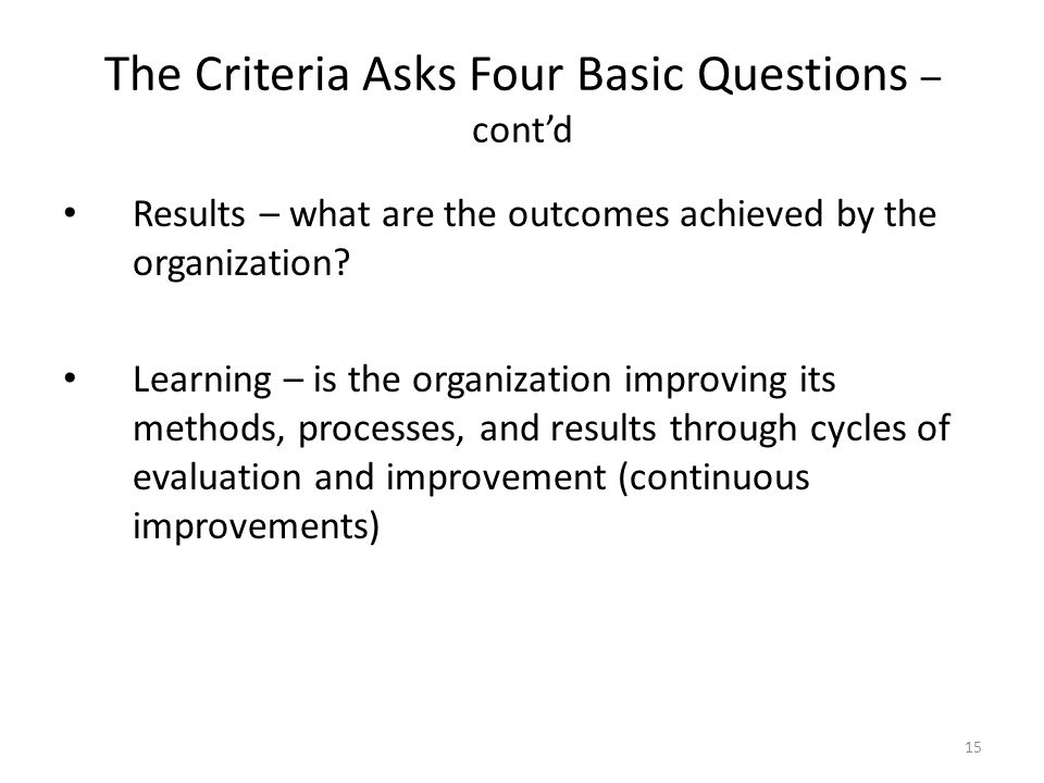 15 The Criteria Asks Four Basic Questions – cont'd Results – what are the outcomes achieved by the organization? Learning – is the organization improv