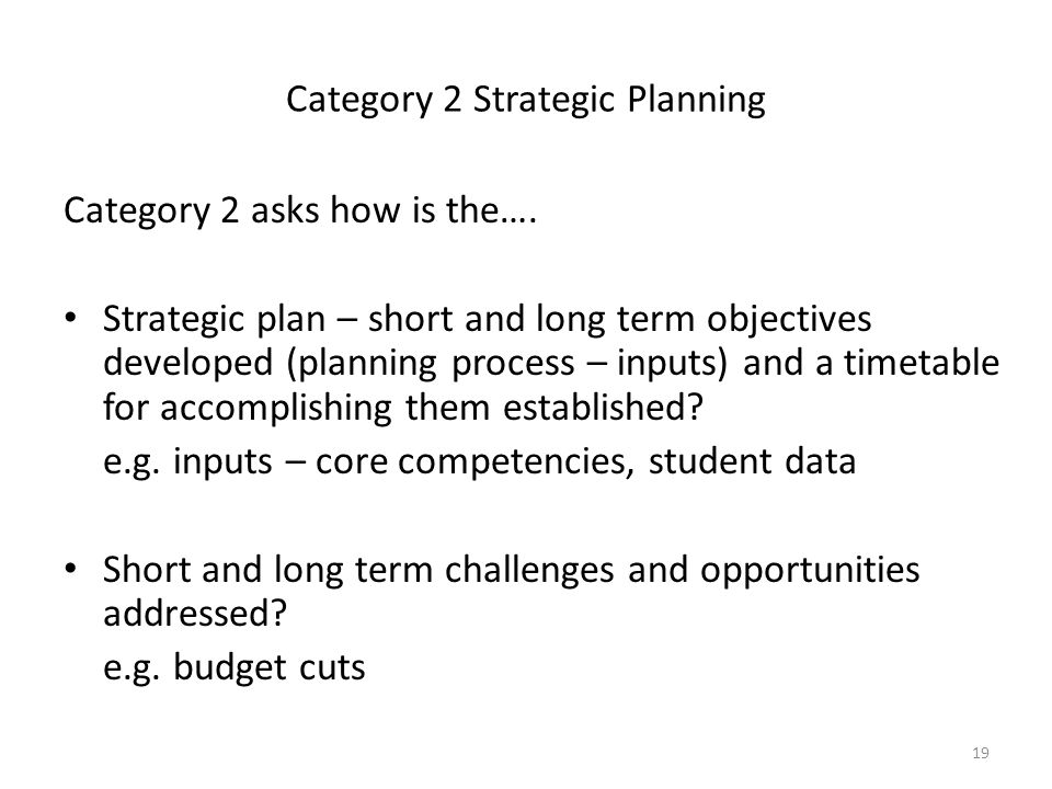 19 Category 2 Strategic Planning Category 2 asks how is the…. Strategic plan – short and long term objectives developed (planning process – inputs) an