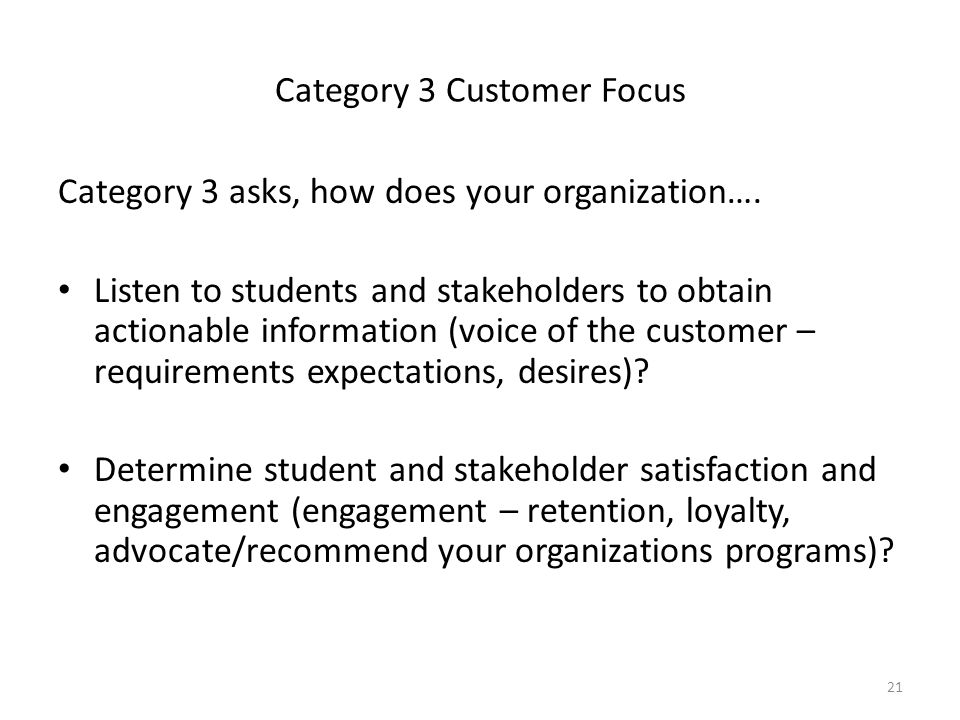 21 Category 3 Customer Focus Category 3 asks, how does your organization…. Listen to students and stakeholders to obtain actionable information (voice
