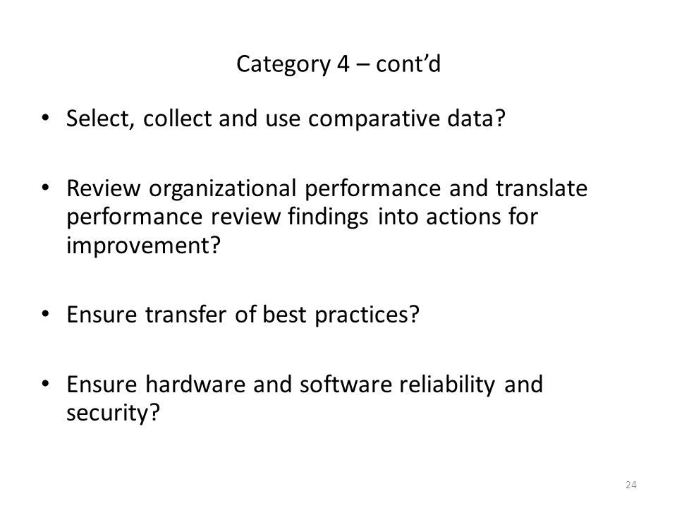 24 Category 4 – cont'd Select, collect and use comparative data? Review organizational performance and translate performance review findings into acti
