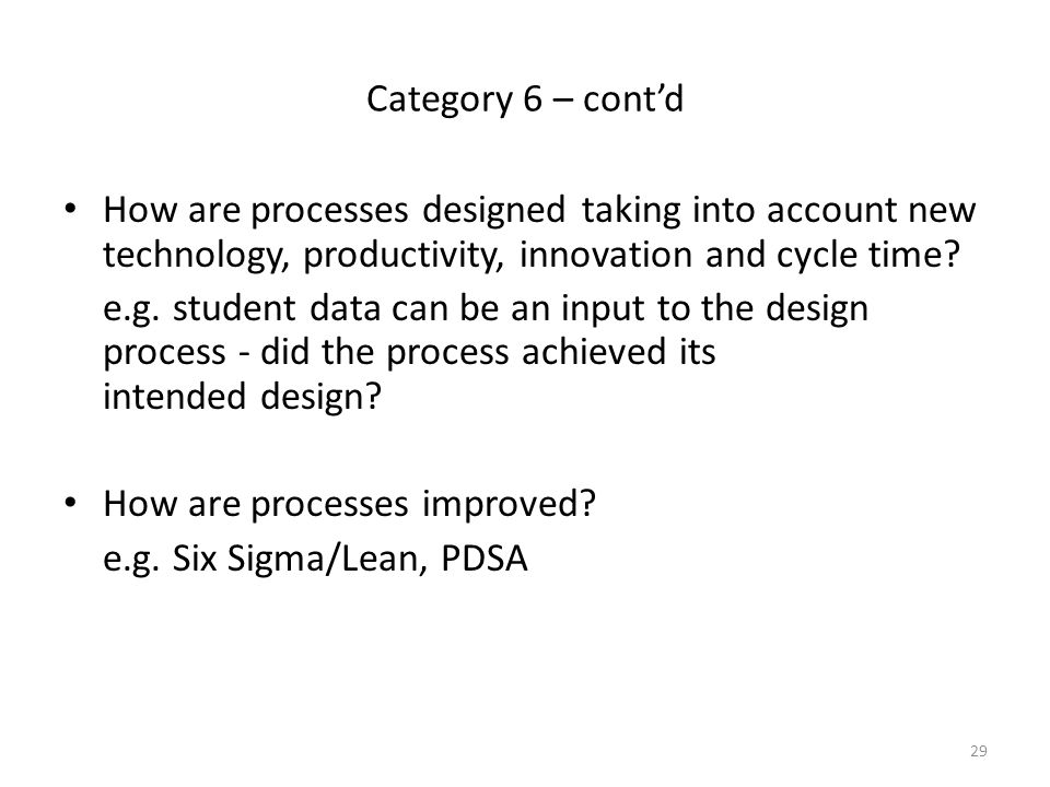 29 Category 6 – cont'd How are processes designed taking into account new technology, productivity, innovation and cycle time? e.g. student data can b