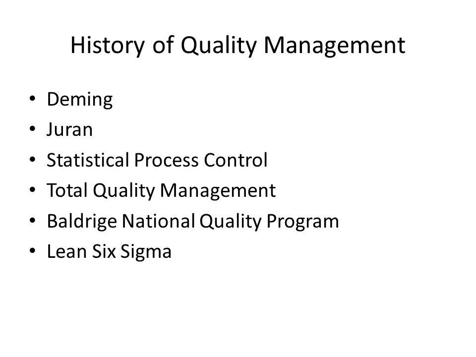 History of Quality Management Deming Juran Statistical Process Control Total Quality Management Baldrige National Quality Program Lean Six Sigma