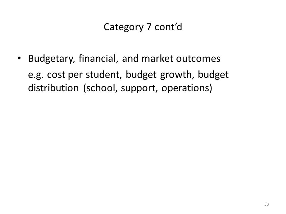 33 Category 7 cont'd Budgetary, financial, and market outcomes e.g. cost per student, budget growth, budget distribution (school, support, operations)