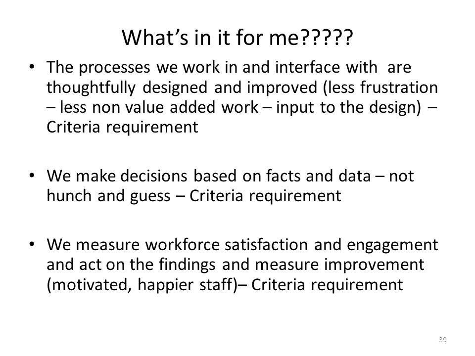 39 What's in it for me????? The processes we work in and interface with are thoughtfully designed and improved (less frustration – less non value adde