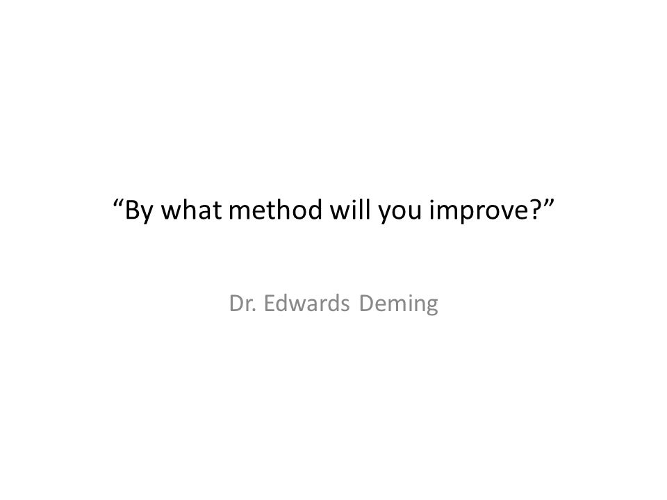 """""""By what method will you improve?"""" Dr. Edwards Deming"""