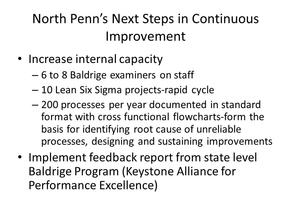 North Penn's Next Steps in Continuous Improvement Increase internal capacity – 6 to 8 Baldrige examiners on staff – 10 Lean Six Sigma projects-rapid c