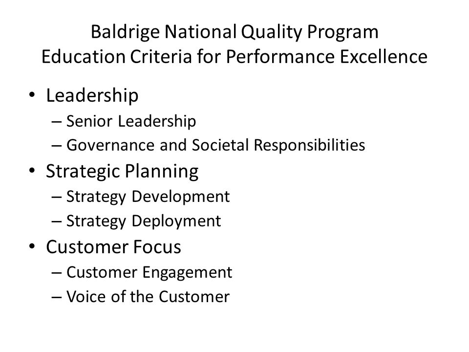 Baldrige National Quality Program Education Criteria for Performance Excellence Measurement, Analysis and Knowledge Management – Measurement, Analysis, and Improvement of Organizational Performance – Management of Information, Knowledge, and Information Technology Workforce Focus – Workforce Engagement – Workforce Environment Process Management – Work Systems – Work Processes