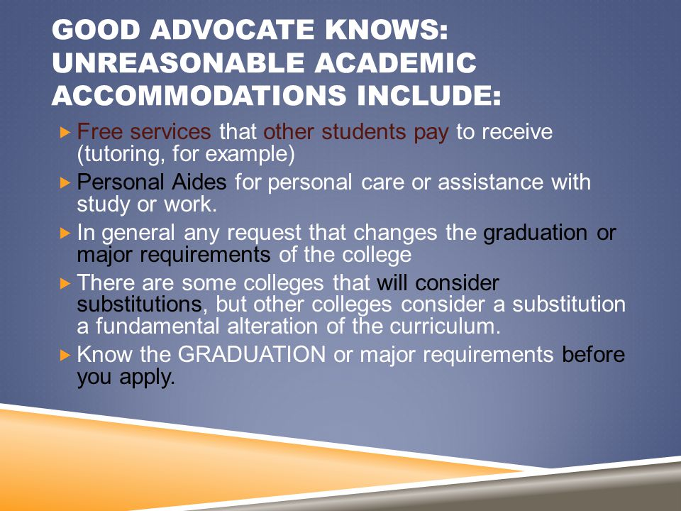 GOOD ADVOCATE KNOWS: UNREASONABLE ACADEMIC ACCOMMODATIONS INCLUDE:  Free services that other students pay to receive (tutoring, for example)  Person