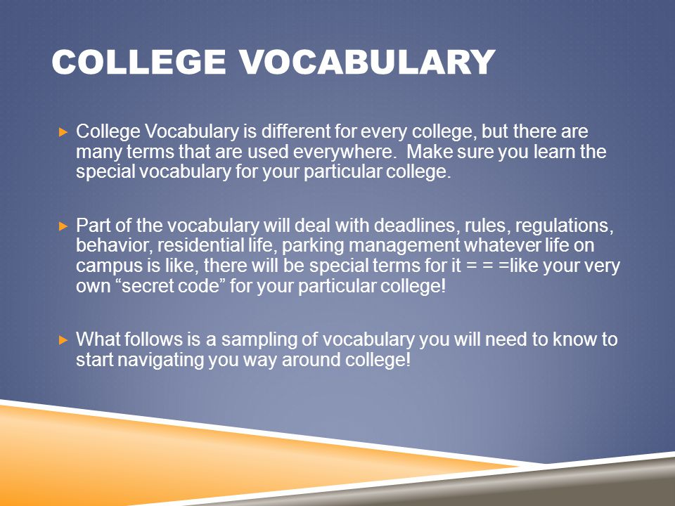 COLLEGE VOCABULARY  College Vocabulary is different for every college, but there are many terms that are used everywhere. Make sure you learn the spe