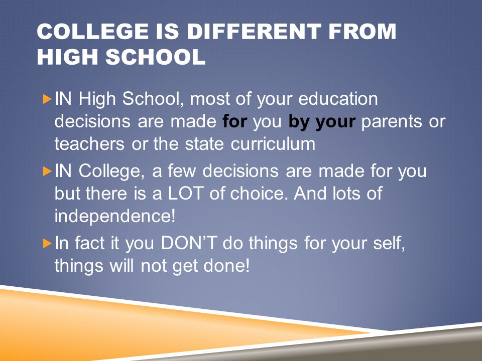 COLLEGE IS DIFFERENT FROM HIGH SCHOOL  IN High School, most of your education decisions are made for you by your parents or teachers or the state cur
