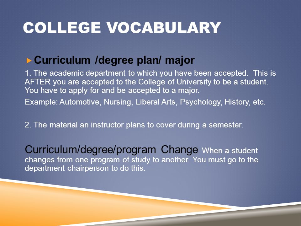 COLLEGE VOCABULARY  Curriculum /degree plan/ major 1. The academic department to which you have been accepted. This is AFTER you are accepted to the