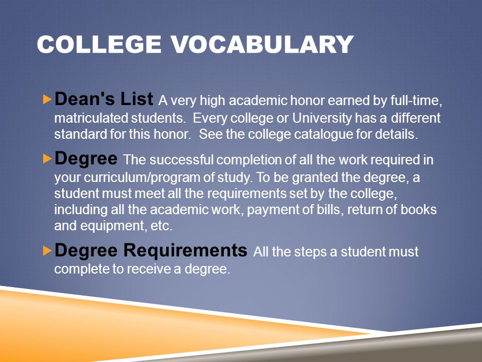 COLLEGE VOCABULARY  Dean's List A very high academic honor earned by full-time, matriculated students. Every college or University has a different st