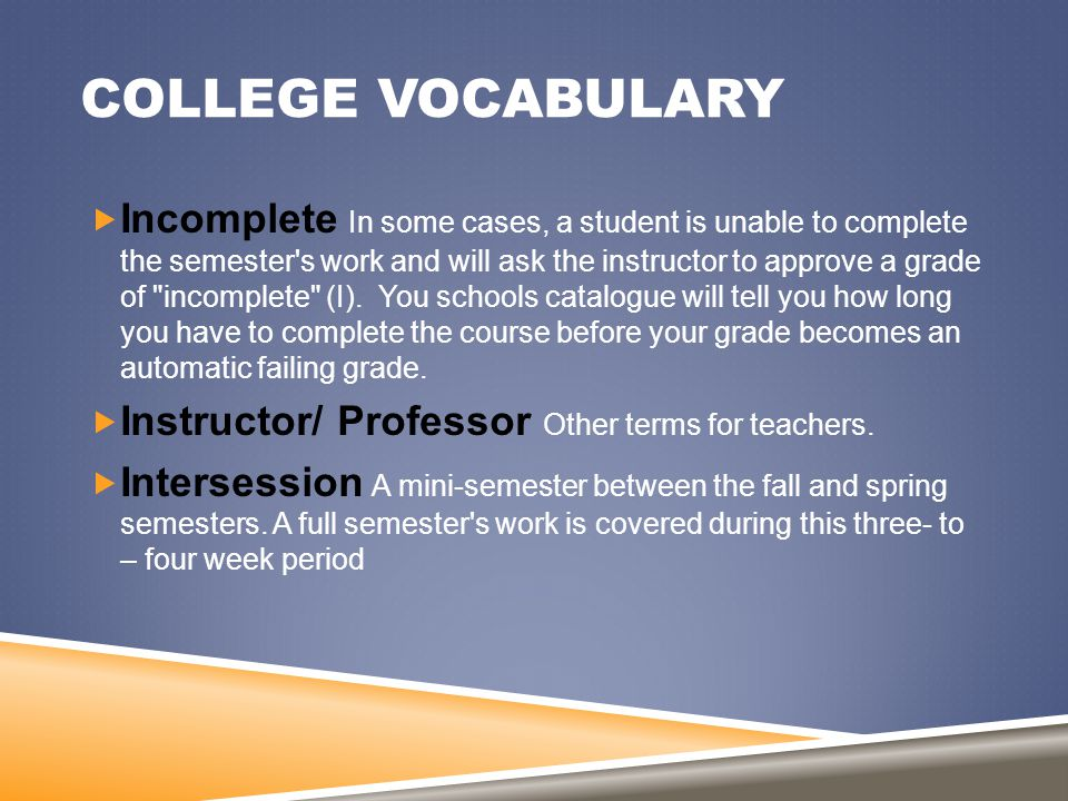 COLLEGE VOCABULARY  Incomplete In some cases, a student is unable to complete the semester's work and will ask the instructor to approve a grade of