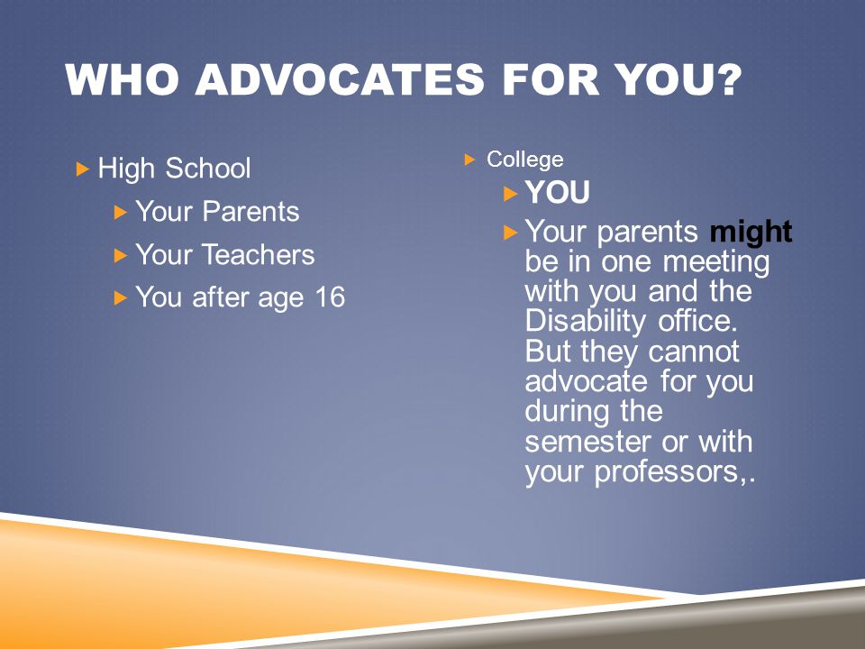 WHO ADVOCATES FOR YOU?  High School  Your Parents  Your Teachers  You after age 16  College  YOU  Your parents might be in one meeting with you